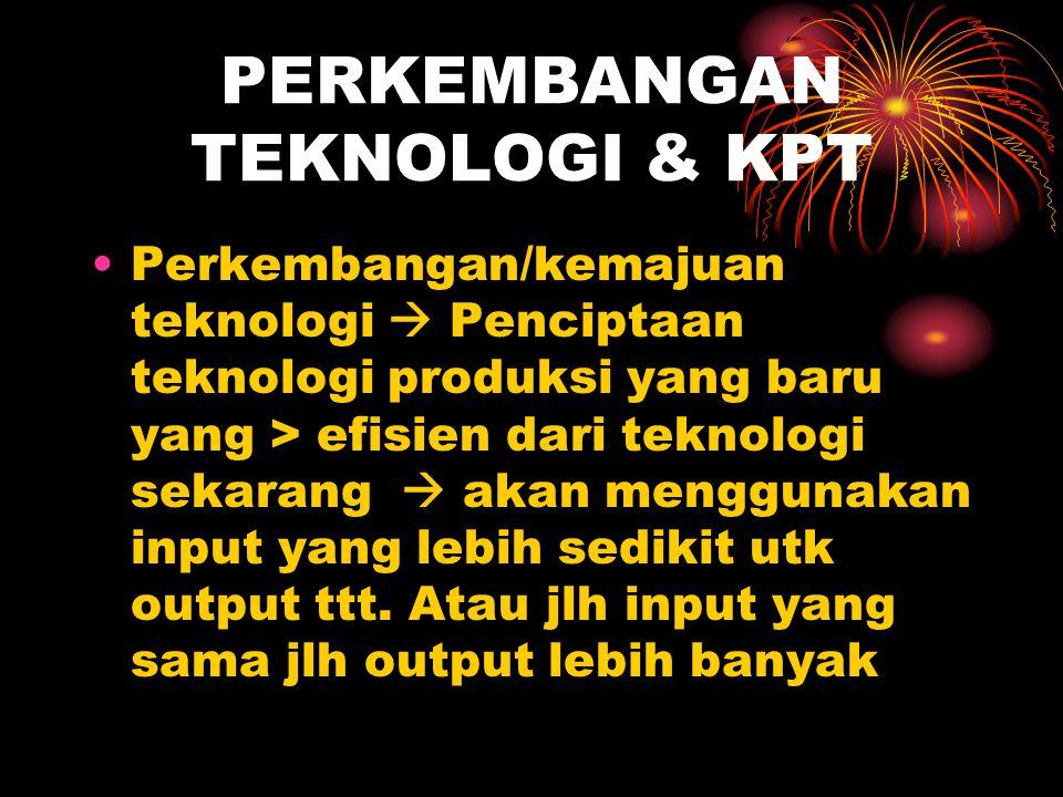 PERKEMBANGAN TEKNOLOGI & KPT •Perkembangan/kemajuan teknologi  Penciptaan teknologi produksi yang baru yang > efisien dari teknologi sekarang  akan menggunakan input yang lebih sedikit utk output ttt.