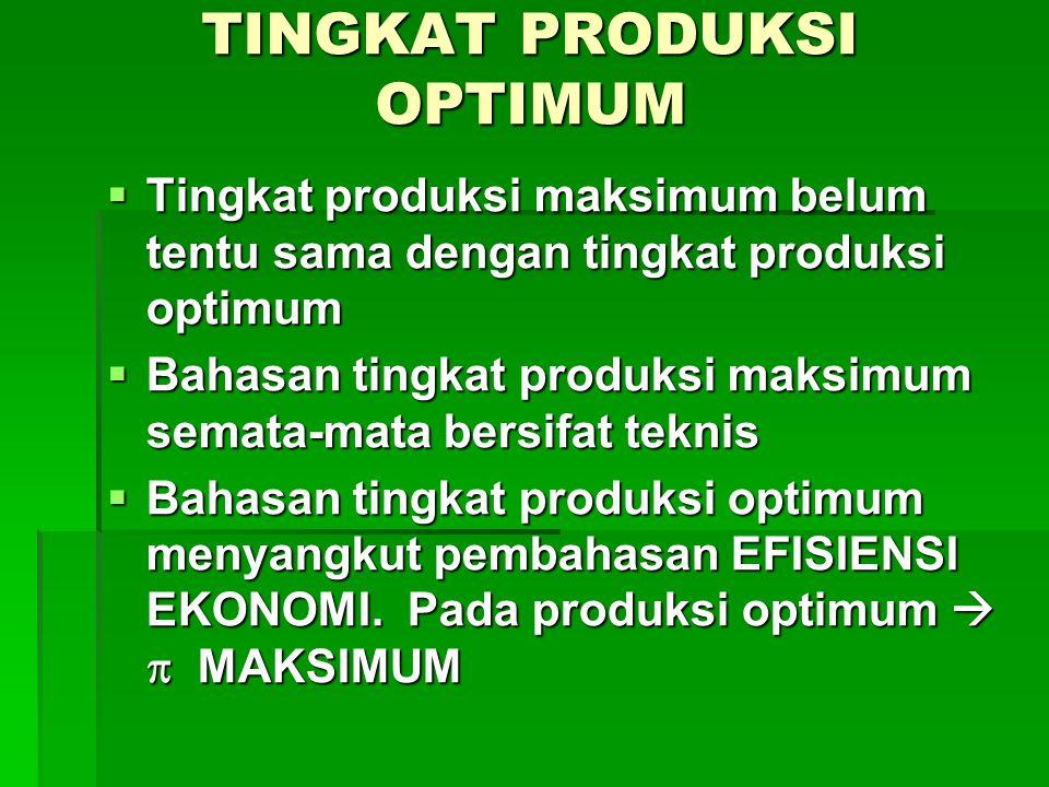 TINGKAT PRODUKSI OPTIMUM  Tingkat produksi maksimum belum tentu sama dengan tingkat produksi optimum  Bahasan tingkat produksi maksimum semata-mata bersifat teknis  Bahasan tingkat produksi optimum menyangkut pembahasan EFISIENSI EKONOMI.