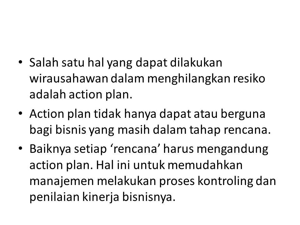 • Salah satu hal yang dapat dilakukan wirausahawan dalam menghilangkan resiko adalah action plan. • Action plan tidak hanya dapat atau berguna bagi bi