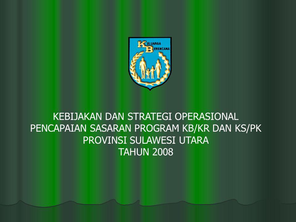 KEBIJAKAN DAN STRATEGI OPERASIONAL PENCAPAIAN SASARAN PROGRAM KB/KR DAN KS/PK PROVINSI SULAWESI UTARA TAHUN 2008