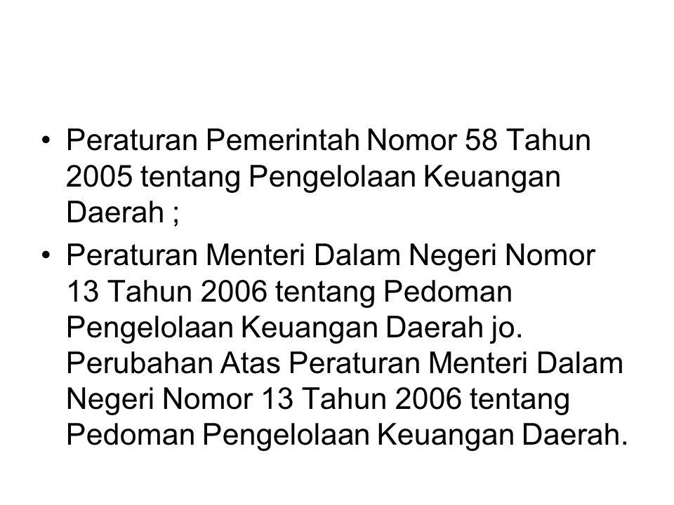 •Peraturan Pemerintah Nomor 58 Tahun 2005 tentang Pengelolaan Keuangan Daerah ; •Peraturan Menteri Dalam Negeri Nomor 13 Tahun 2006 tentang Pedoman Pe