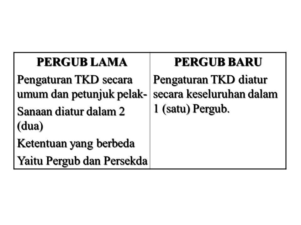 PERGUB LAMA Pengaturan TKD secara umum dan petunjuk pelak- Sanaan diatur dalam 2 (dua) Ketentuan yang berbeda Yaitu Pergub dan Persekda PERGUB BARU Pe
