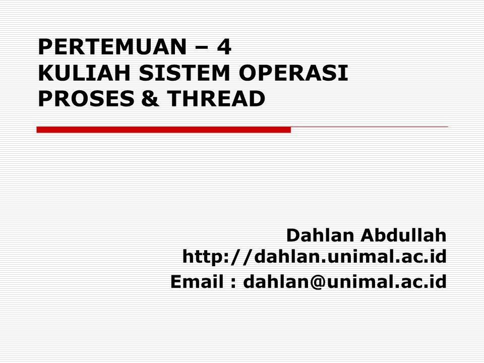Dahlan Abdullah http://dahlan.unimal.ac.id Email : dahlan@unimal.ac.id PERTEMUAN – 4 KULIAH SISTEM OPERASI PROSES & THREAD
