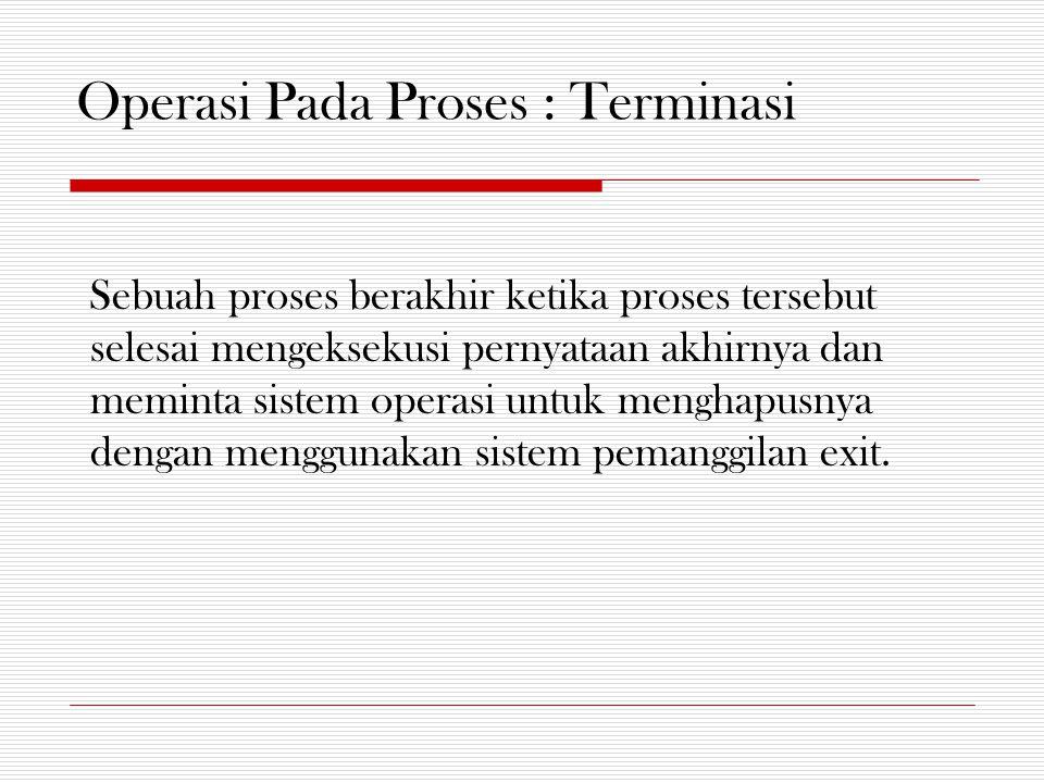 Operasi Pada Proses : Terminasi Sebuah proses berakhir ketika proses tersebut selesai mengeksekusi pernyataan akhirnya dan meminta sistem operasi untuk menghapusnya dengan menggunakan sistem pemanggilan exit.