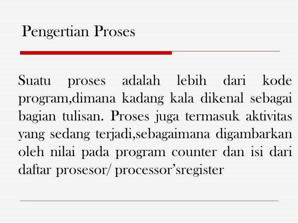 Pengertian Proses Suatu proses adalah lebih dari kode program,dimana kadang kala dikenal sebagai bagian tulisan. Proses juga termasuk aktivitas yang s