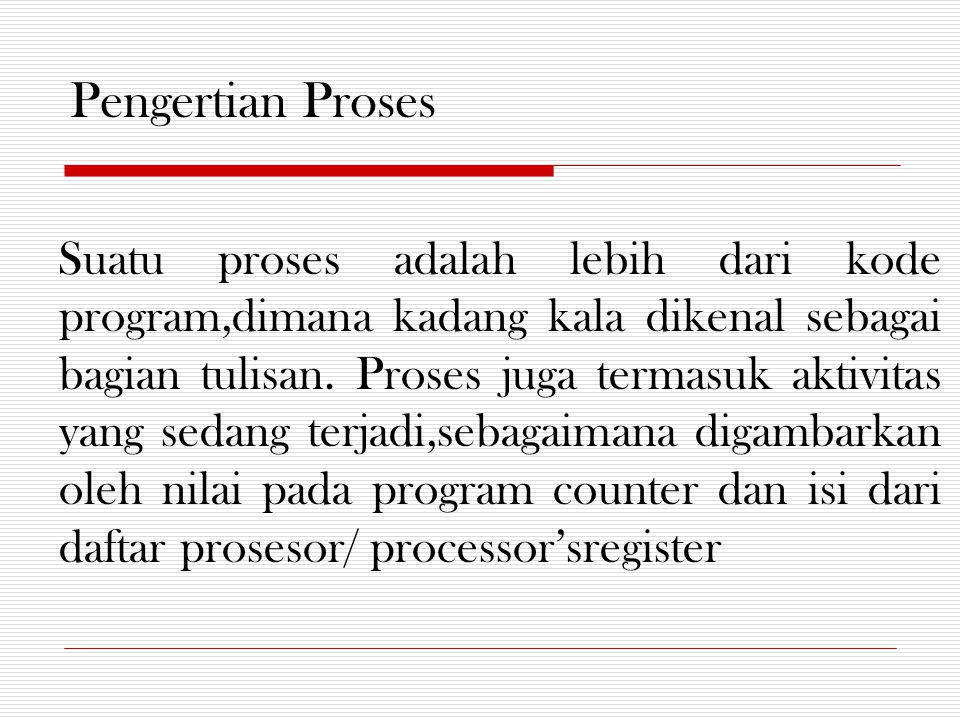Pengertian Proses Suatu proses adalah lebih dari kode program,dimana kadang kala dikenal sebagai bagian tulisan.