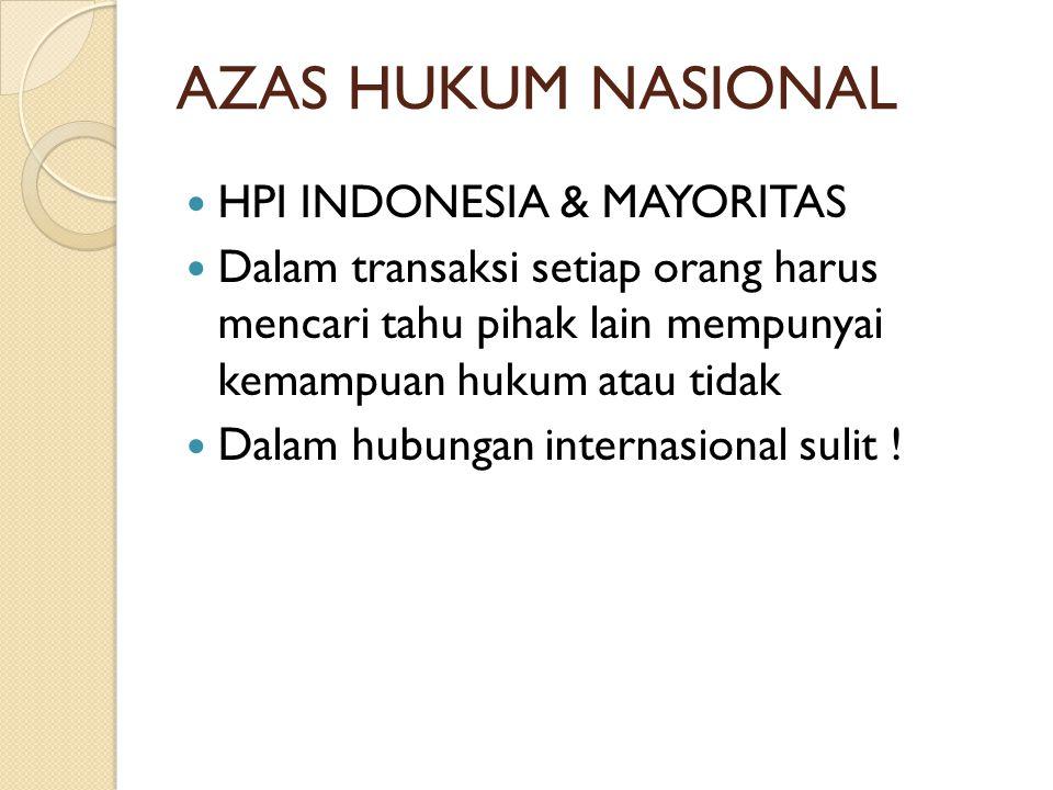 AZAS HUKUM NASIONAL  HPI INDONESIA & MAYORITAS  Dalam transaksi setiap orang harus mencari tahu pihak lain mempunyai kemampuan hukum atau tidak  Dalam hubungan internasional sulit !