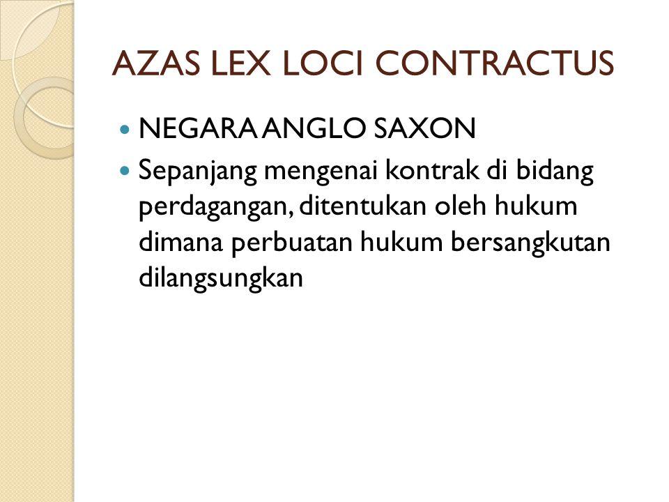 AZAS LEX LOCI CONTRACTUS  NEGARA ANGLO SAXON  Sepanjang mengenai kontrak di bidang perdagangan, ditentukan oleh hukum dimana perbuatan hukum bersangkutan dilangsungkan
