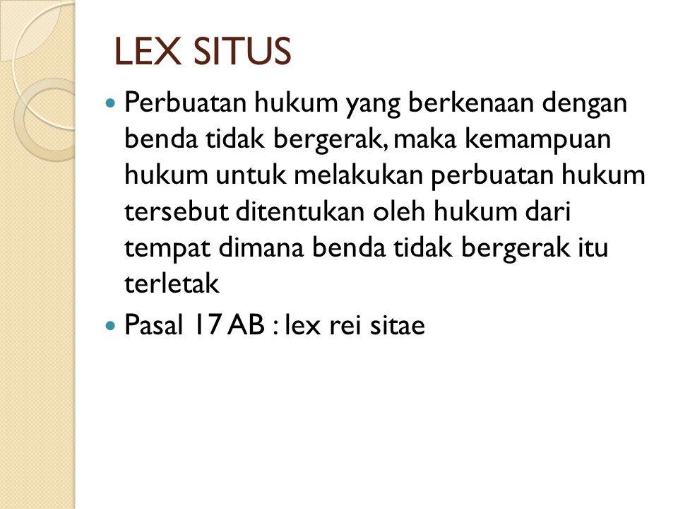 LEX SITUS  Perbuatan hukum yang berkenaan dengan benda tidak bergerak, maka kemampuan hukum untuk melakukan perbuatan hukum tersebut ditentukan oleh hukum dari tempat dimana benda tidak bergerak itu terletak  Pasal 17 AB : lex rei sitae
