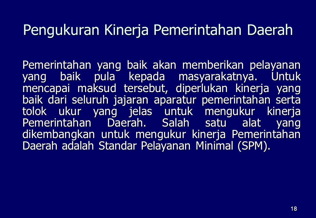 18 Pengukuran Kinerja Pemerintahan Daerah Pemerintahan yang baik akan memberikan pelayanan yang baik pula kepada masyarakatnya. Untuk mencapai maksud
