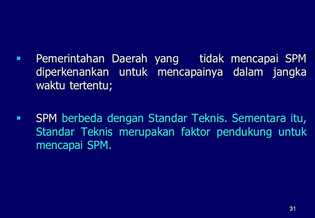 31  Pemerintahan Daerah yang tidak mencapai SPM diperkenankan untuk mencapainya dalam jangka waktu tertentu;  SPM berbeda dengan Standar Teknis. Sem