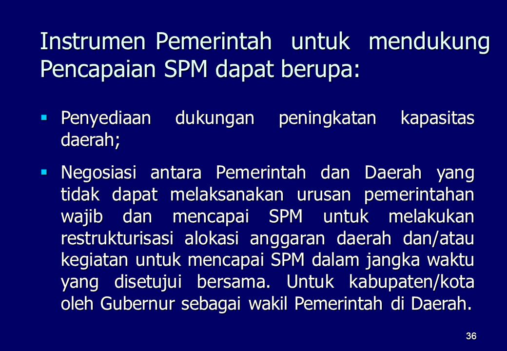 36 Instrumen Pemerintah untuk mendukung Pencapaian SPM dapat berupa:  Penyediaan dukungan peningkatan kapasitas daerah;  Negosiasi antara Pemerintah