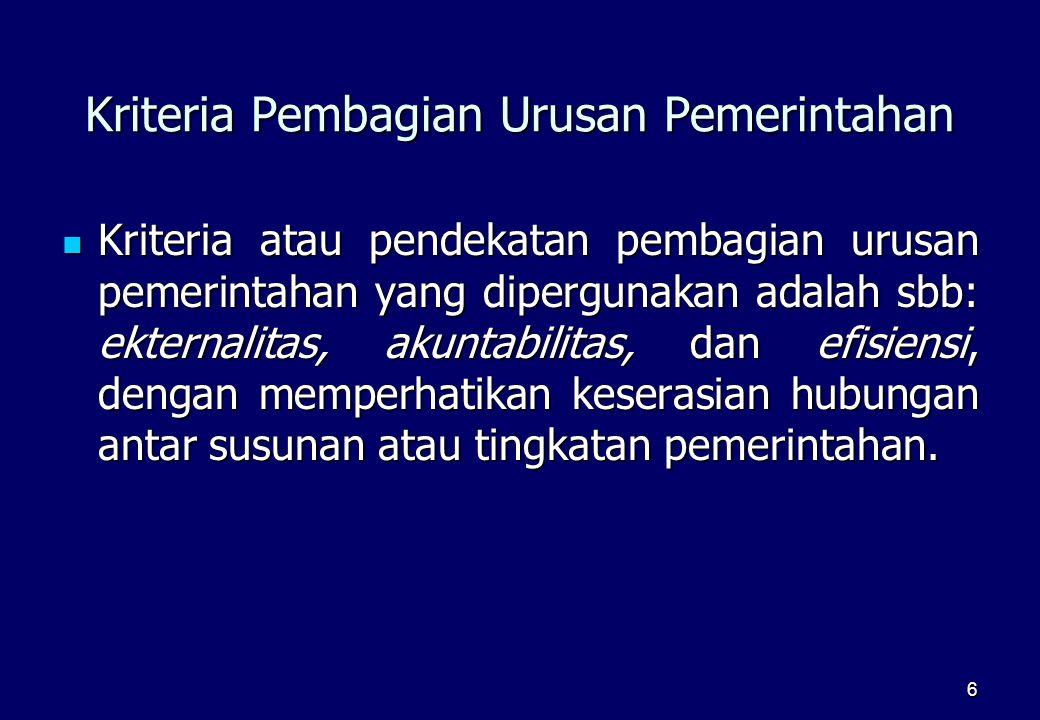 6 Kriteria Pembagian Urusan Pemerintahan  Kriteria atau pendekatan pembagian urusan pemerintahan yang dipergunakan adalah sbb: ekternalitas, akuntabi