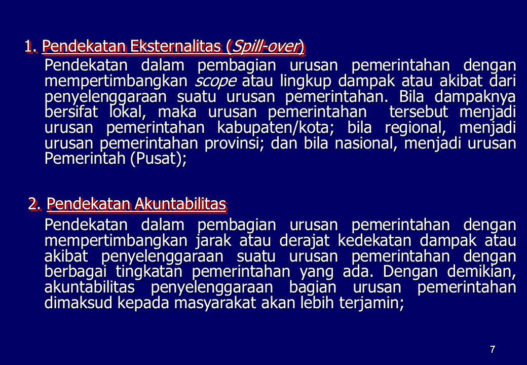 7 1.Pendekatan Eksternalitas (Spill-over) Pendekatan dalam pembagian urusan pemerintahan dengan mempertimbangkan scope atau lingkup dampak atau akibat