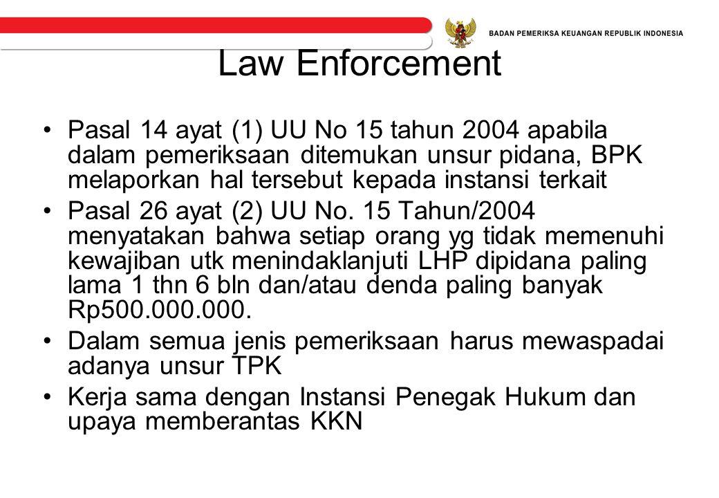 Law Enforcement •Pasal 14 ayat (1) UU No 15 tahun 2004 apabila dalam pemeriksaan ditemukan unsur pidana, BPK melaporkan hal tersebut kepada instansi t