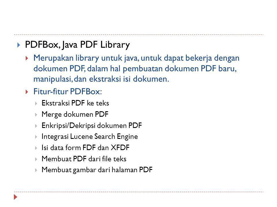  PDFBox, Java PDF Library  Merupakan library untuk java, untuk dapat bekerja dengan dokumen PDF, dalam hal pembuatan dokumen PDF baru, manipulasi, d