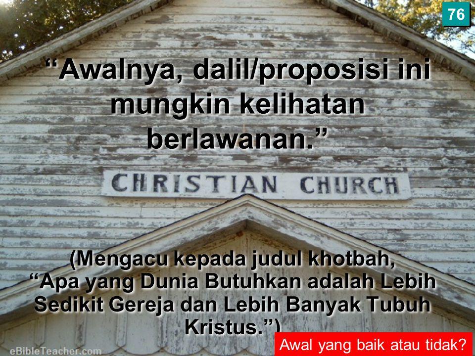 Awalnya, dalil/proposisi ini mungkin kelihatan berlawanan. (Mengacu kepada judul khotbah, Apa yang Dunia Butuhkan adalah Lebih Sedikit Gereja dan Lebih Banyak Tubuh Kristus. ) Awal yang baik atau tidak.