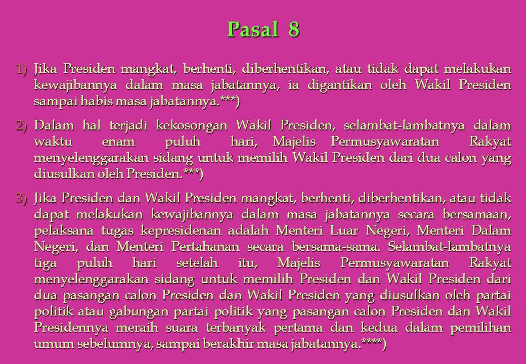 Pasal 8 1)Jika Presiden mangkat, berhenti, diberhentikan, atau tidak dapat melakukan kewajibannya dalam masa jabatannya, ia digantikan oleh Wakil Pres
