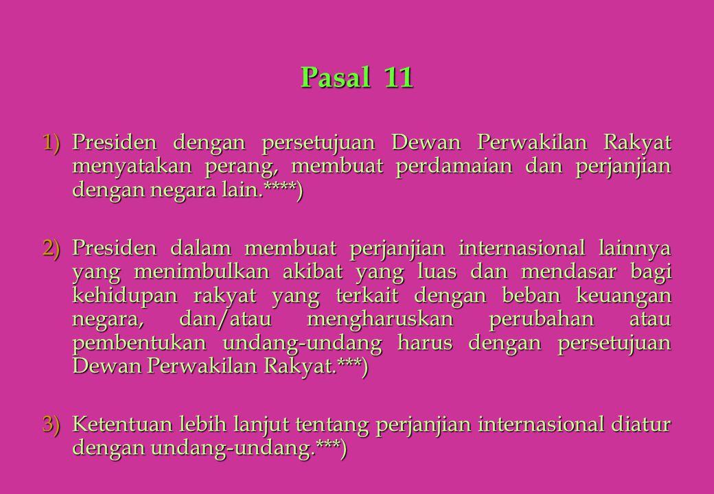 Pasal 11 1)Presiden dengan persetujuan Dewan Perwakilan Rakyat menyatakan perang, membuat perdamaian dan perjanjian dengan negara lain.****) 2)Preside