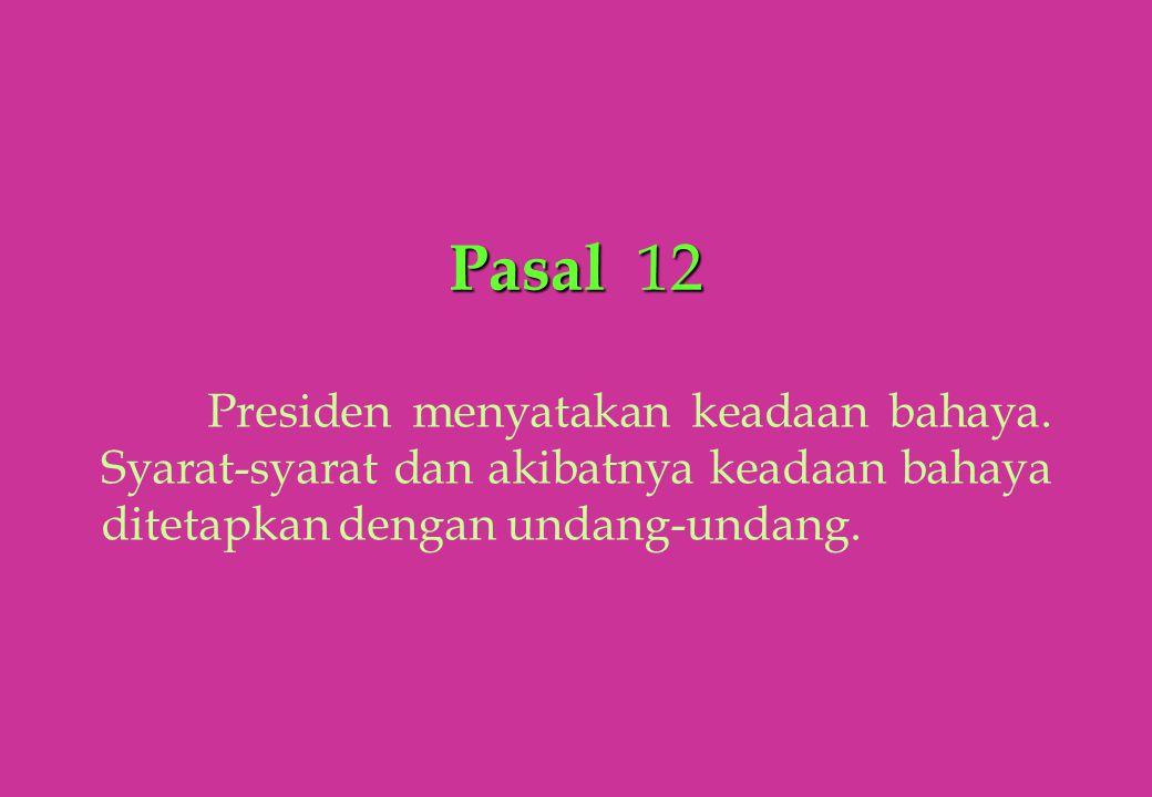 Pasal 12 Presiden menyatakan keadaan bahaya. Syarat-syarat dan akibatnya keadaan bahaya ditetapkan dengan undang-undang.