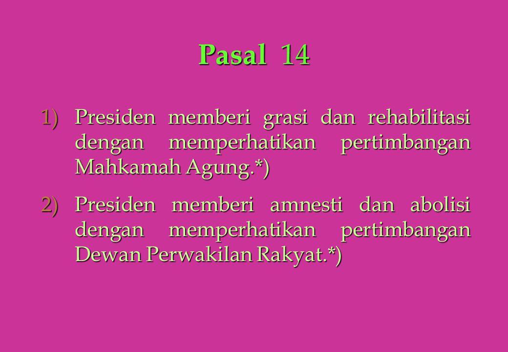 Pasal 14 1)Presiden memberi grasi dan rehabilitasi dengan memperhatikan pertimbangan Mahkamah Agung.*) 2)Presiden memberi amnesti dan abolisi dengan m