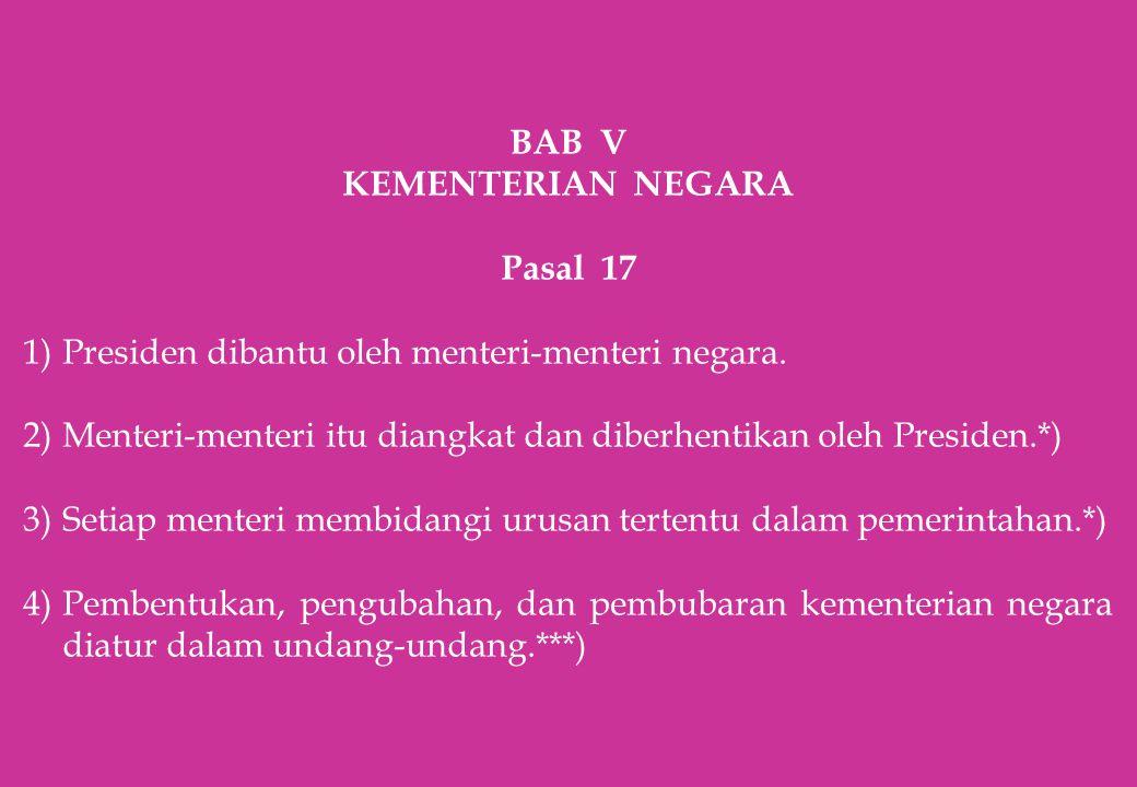 BAB V KEMENTERIAN NEGARA Pasal 17 1)Presiden dibantu oleh menteri-menteri negara. 2)Menteri-menteri itu diangkat dan diberhentikan oleh Presiden.*) 3)