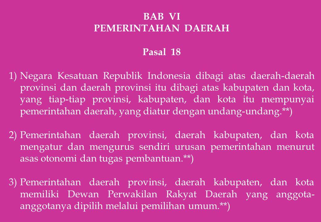 BAB VI PEMERINTAHAN DAERAH Pasal 18 1)Negara Kesatuan Republik Indonesia dibagi atas daerah-daerah provinsi dan daerah provinsi itu dibagi atas kabupa