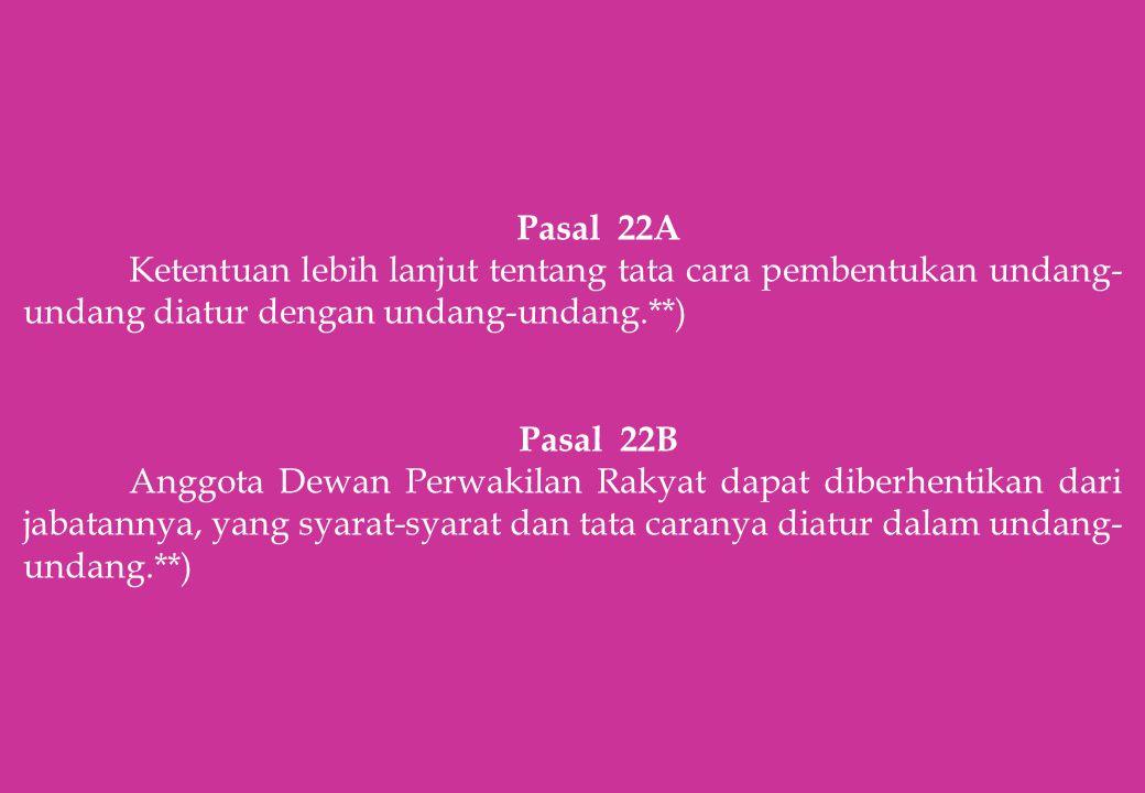 Pasal 22A Ketentuan lebih lanjut tentang tata cara pembentukan undang- undang diatur dengan undang-undang.**) Pasal 22B Anggota Dewan Perwakilan Rakya