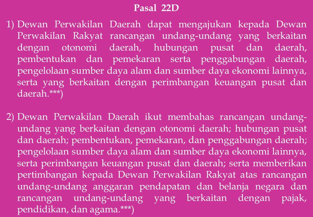 Pasal 22D 1)Dewan Perwakilan Daerah dapat mengajukan kepada Dewan Perwakilan Rakyat rancangan undang-undang yang berkaitan dengan otonomi daerah, hubu