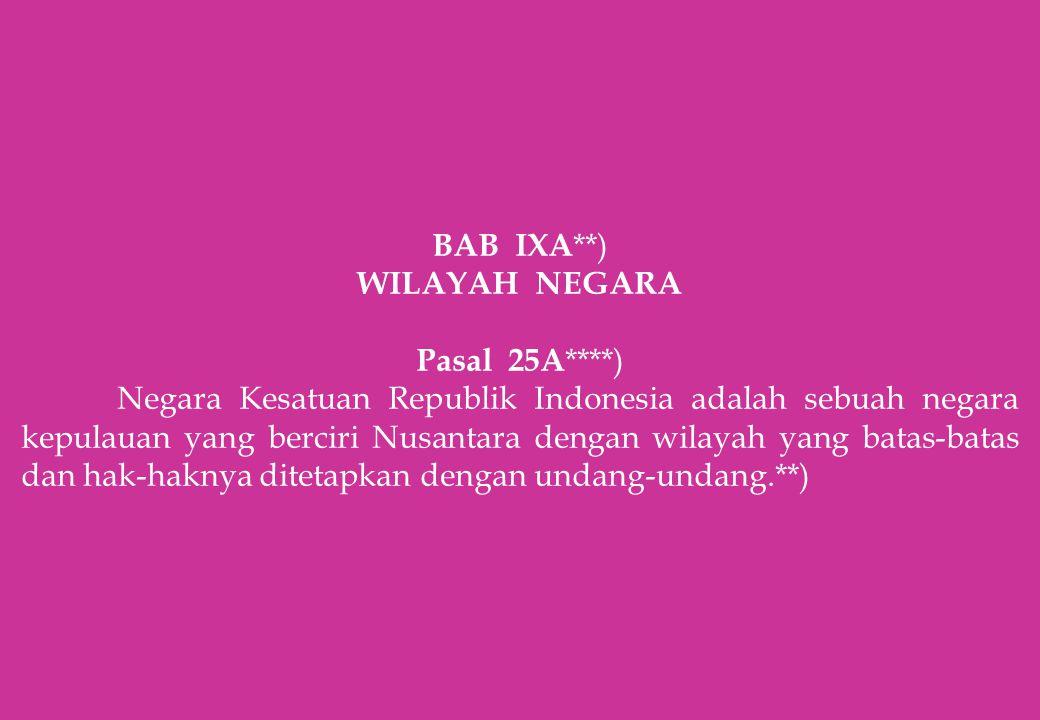 BAB IXA **) WILAYAH NEGARA Pasal 25A ****) Negara Kesatuan Republik Indonesia adalah sebuah negara kepulauan yang berciri Nusantara dengan wilayah yan