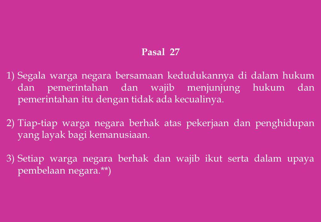 Pasal 27 1)Segala warga negara bersamaan kedudukannya di dalam hukum dan pemerintahan dan wajib menjunjung hukum dan pemerintahan itu dengan tidak ada