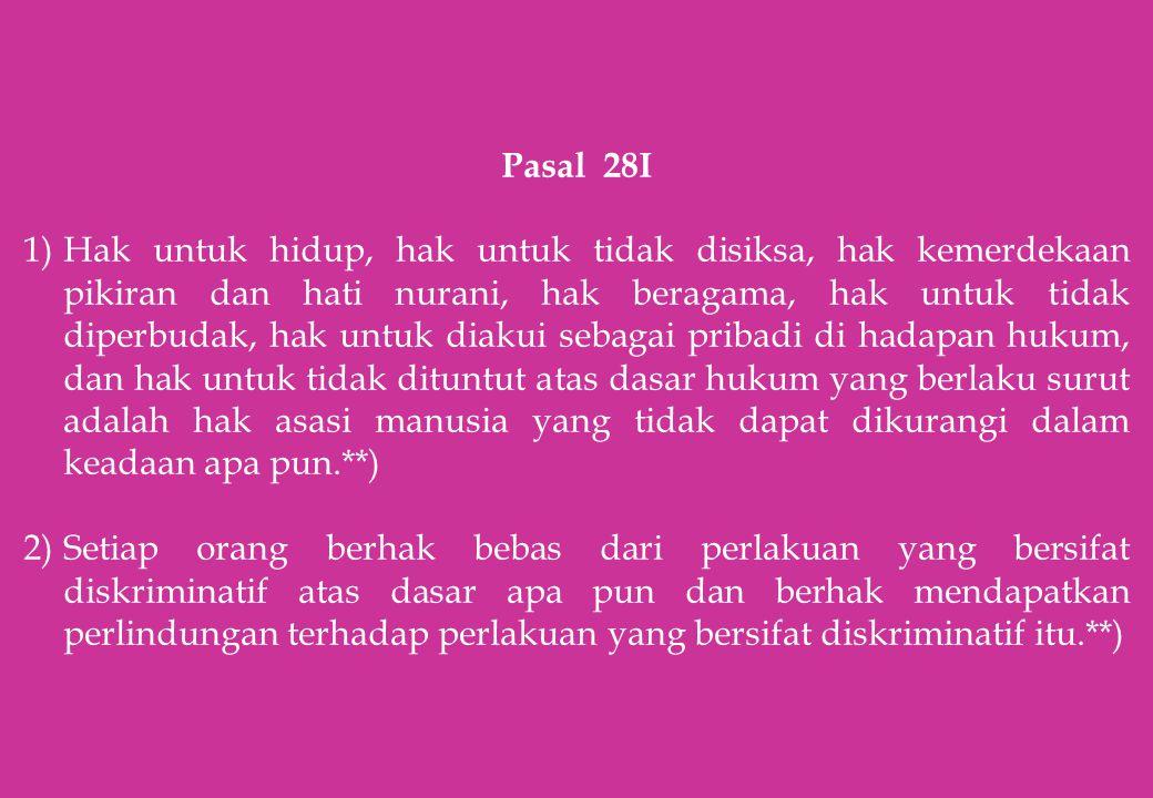 Pasal 28I 1)Hak untuk hidup, hak untuk tidak disiksa, hak kemerdekaan pikiran dan hati nurani, hak beragama, hak untuk tidak diperbudak, hak untuk dia