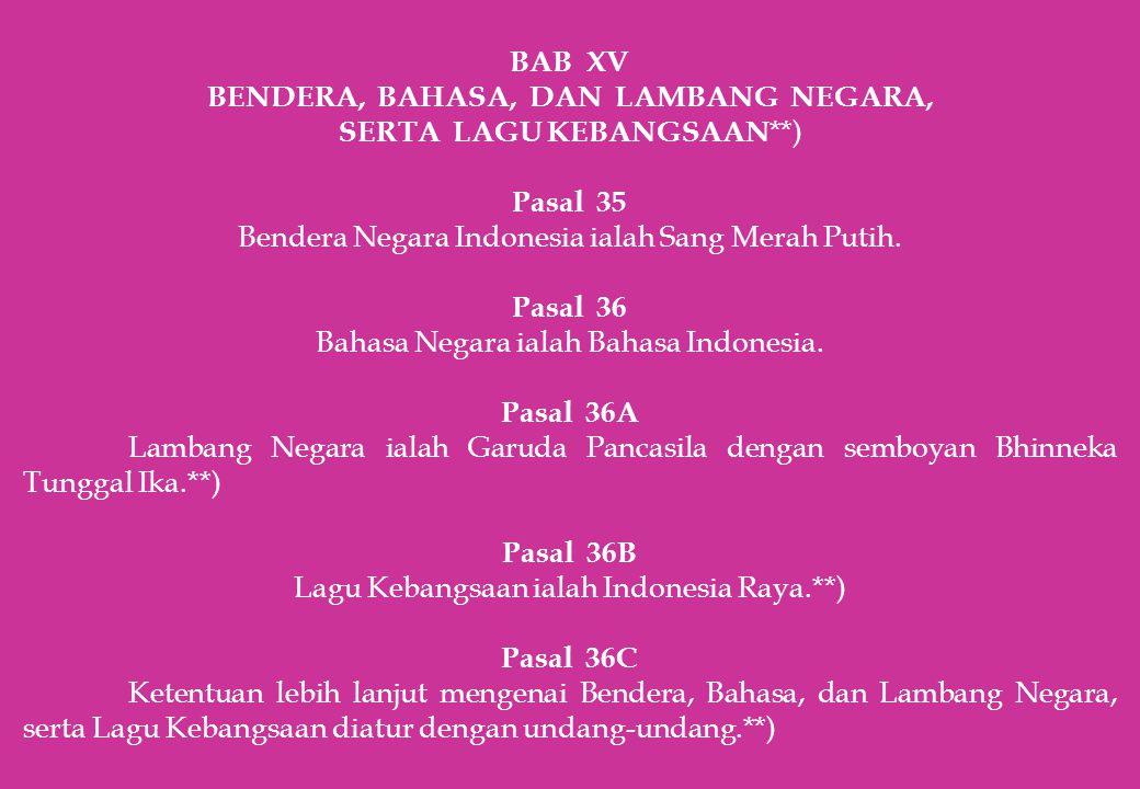 BAB XV BENDERA, BAHASA, DAN LAMBANG NEGARA, SERTA LAGU KEBANGSAAN **) Pasal 35 Bendera Negara Indonesia ialah Sang Merah Putih. Pasal 36 Bahasa Negara