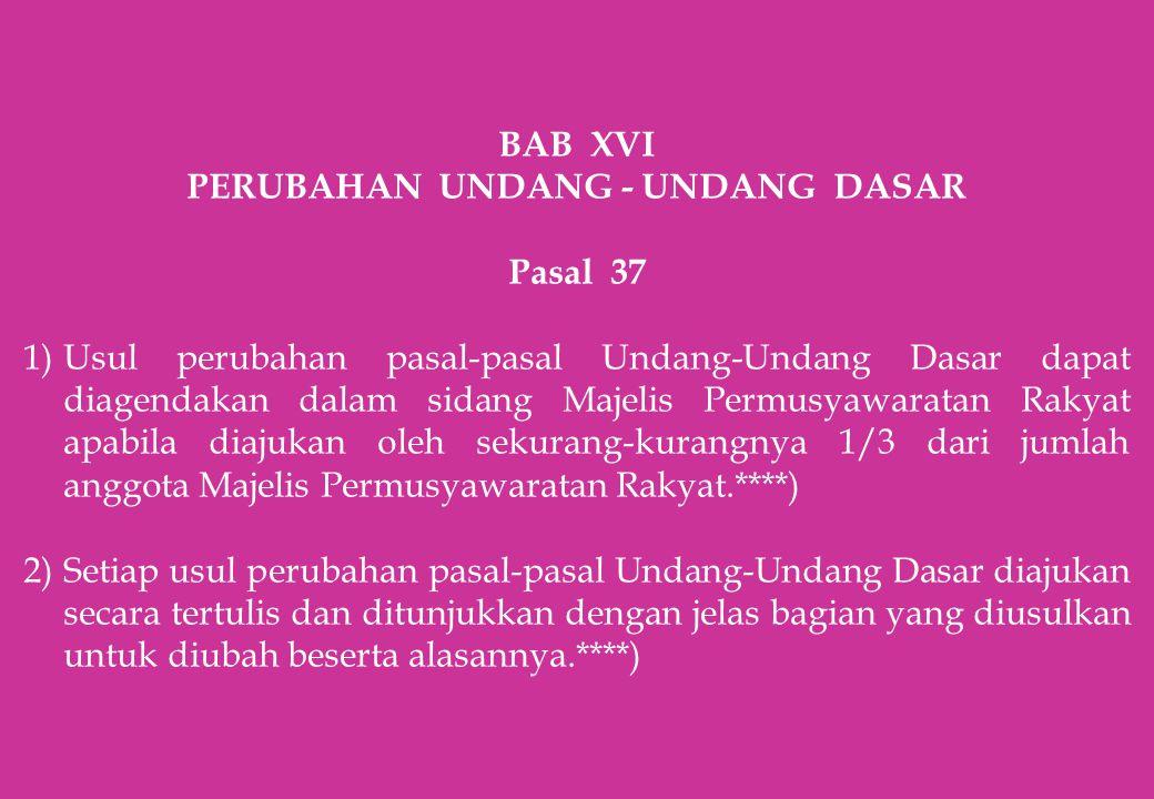 BAB XVI PERUBAHAN UNDANG - UNDANG DASAR Pasal 37 1)Usul perubahan pasal-pasal Undang-Undang Dasar dapat diagendakan dalam sidang Majelis Permusyawarat