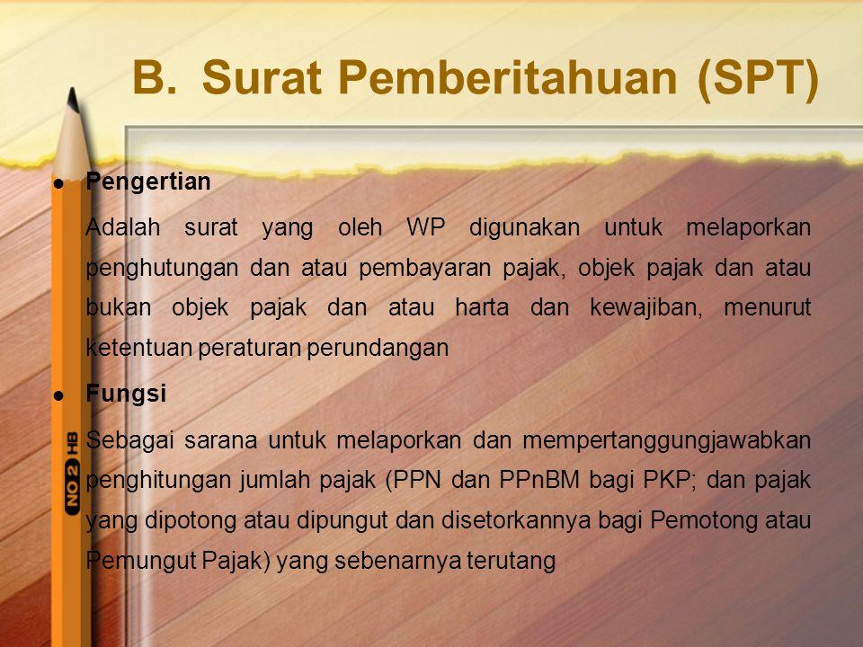 B.Surat Pemberitahuan (SPT)  Pengertian Adalah surat yang oleh WP digunakan untuk melaporkan penghutungan dan atau pembayaran pajak, objek pajak dan