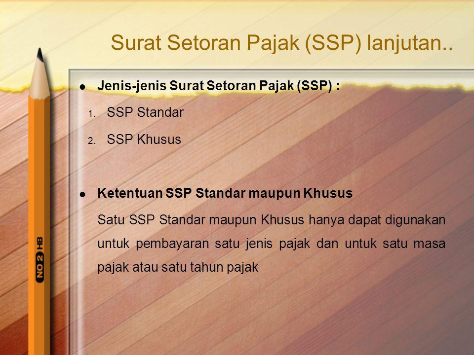 Surat Setoran Pajak (SSP) lanjutan..  Jenis-jenis Surat Setoran Pajak (SSP) : 1. SSP Standar 2. SSP Khusus  Ketentuan SSP Standar maupun Khusus Satu