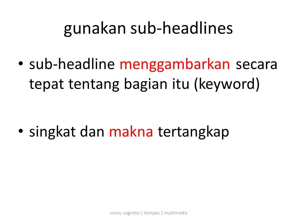 gunakan sub-headlines • sub-headline menggambarkan secara tepat tentang bagian itu (keyword) • singkat dan makna tertangkap wisnu nugroho | kompas | multimedia
