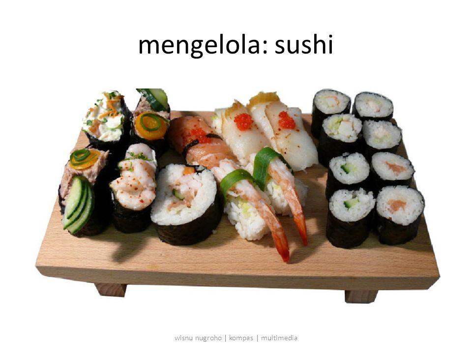 mengelola: sushi wisnu nugroho | kompas | multimedia