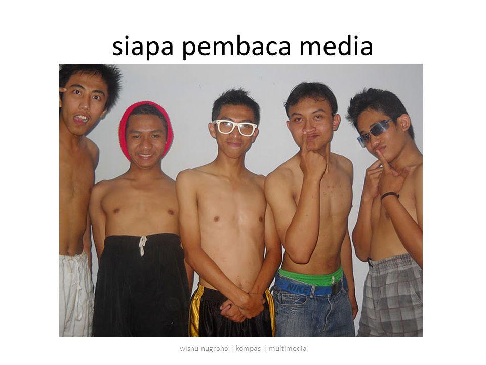 siapa pembaca media wisnu nugroho | kompas | multimedia