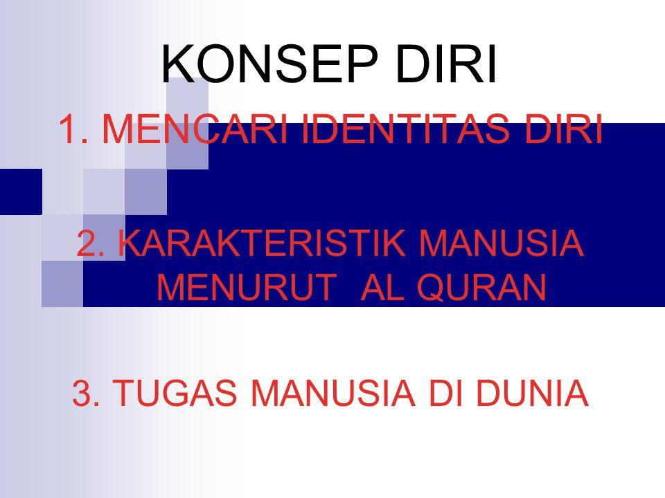 KONSEP DIRI 1. MENCARI IDENTITAS DIRI 2. KARAKTERISTIK MANUSIA MENURUT AL QURAN 3. TUGAS MANUSIA DI DUNIA
