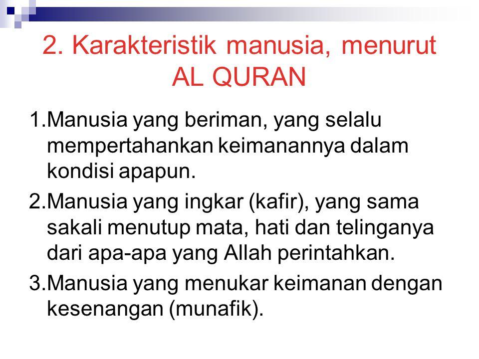 2. Karakteristik manusia, menurut AL QURAN 1.Manusia yang beriman, yang selalu mempertahankan keimanannya dalam kondisi apapun. 2.Manusia yang ingkar