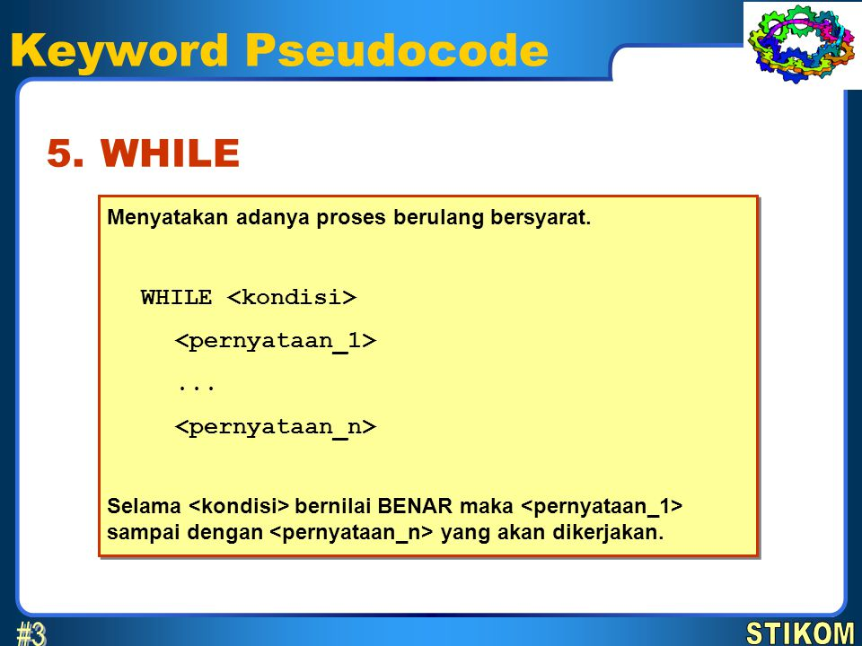 Keyword Pseudocode Menyatakan adanya proses berulang bersyarat. WHILE... Selama bernilai BENAR maka sampai dengan yang akan dikerjakan. Menyatakan ada