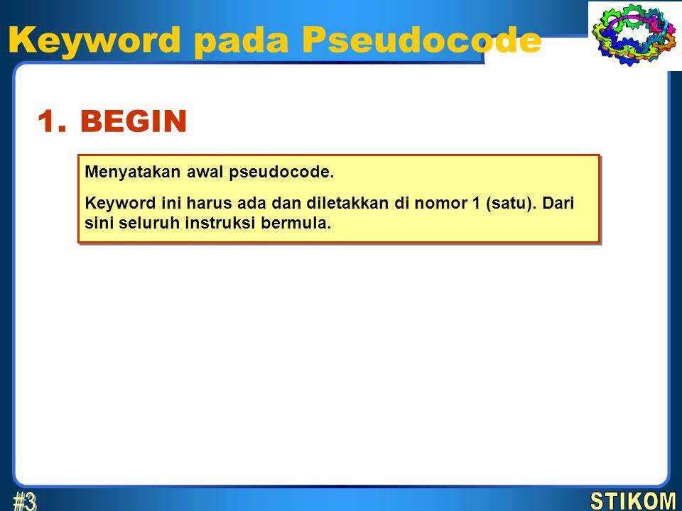 Keyword pada Pseudocode Menyatakan awal pseudocode. Keyword ini harus ada dan diletakkan di nomor 1 (satu). Dari sini seluruh instruksi bermula. Menya