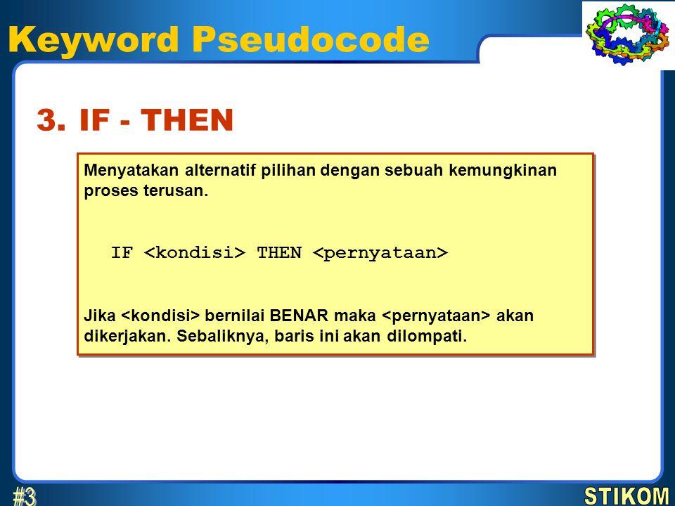Keyword Pseudocode Menyatakan alternatif pilihan dengan sebuah kemungkinan proses terusan. IF THEN Jika bernilai BENAR maka akan dikerjakan. Sebalikny