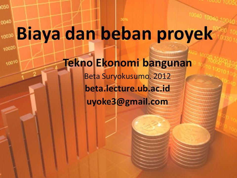 Biaya dan beban proyek Tekno Ekonomi bangunan Beta Suryokusumo. 2012 beta.lecture.ub.ac.id uyoke3@gmail.com