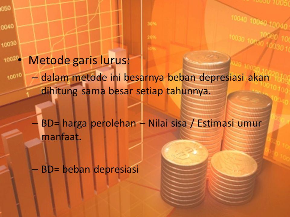 • Metode garis lurus: – dalam metode ini besarnya beban depresiasi akan dihitung sama besar setiap tahunnya. – BD= harga perolehan – Nilai sisa / Esti