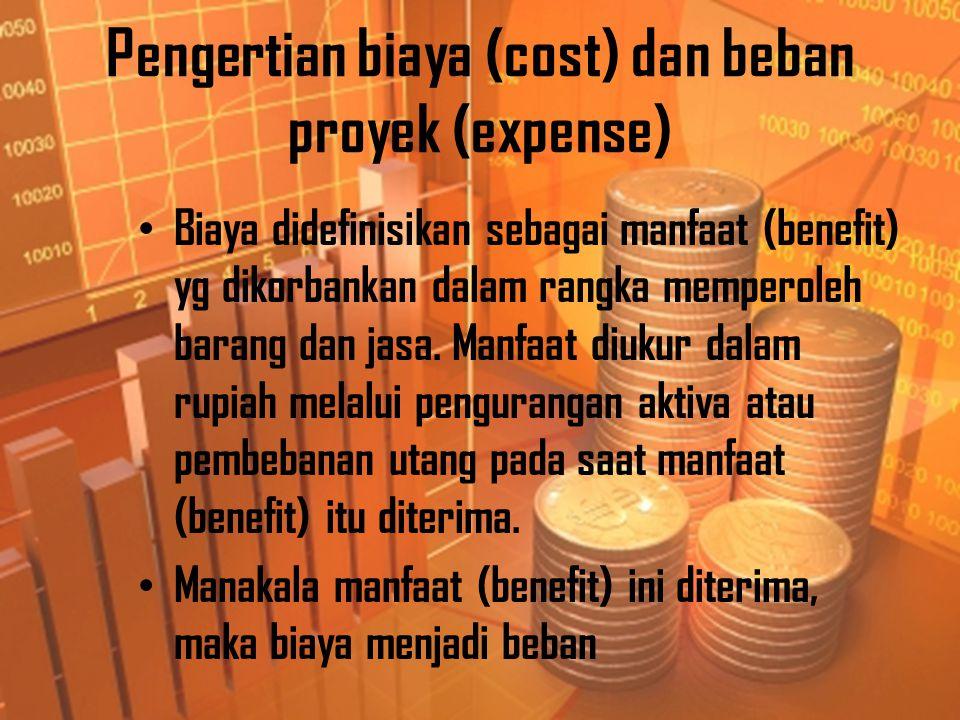 Pengertian biaya (cost) dan beban proyek (expense) • Biaya didefinisikan sebagai manfaat (benefit) yg dikorbankan dalam rangka memperoleh barang dan jasa.