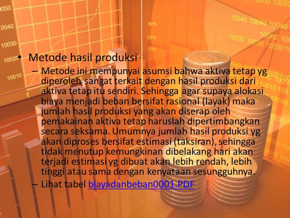 • Metode hasil produksi – Metode ini mempunyai asumsi bahwa aktiva tetap yg diperoleh sangat terkait dengan hasil produksi dari aktiva tetap itu sendiri.