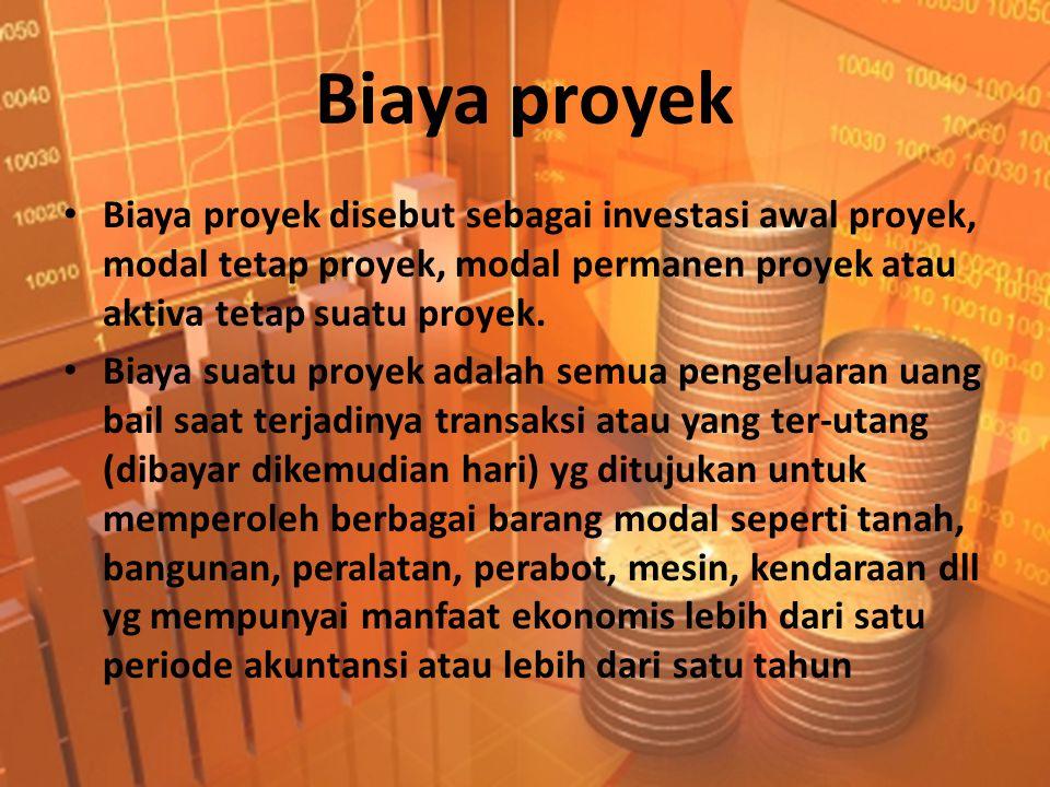Biaya proyek • Biaya proyek disebut sebagai investasi awal proyek, modal tetap proyek, modal permanen proyek atau aktiva tetap suatu proyek. • Biaya s