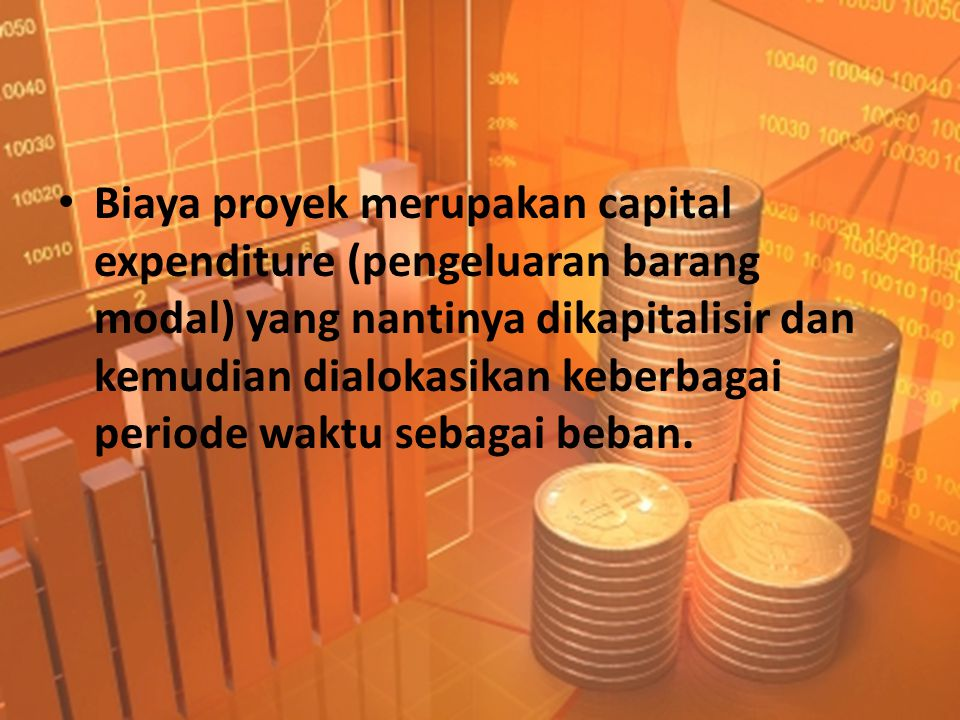 Biaya proyek • Jumlah biaya proyek adalah semua pengeluaran yang terjadi atau terutang sampai suatu aktiva tetap tersebut siap untuk digunakan.